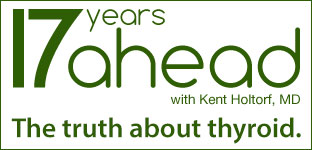 17 Years Ahead with Kent Holtorf, MD: The Truth About Thyroid