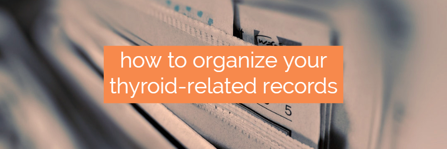 Tips and Tricks for Organizing Your Thyroid Blood Work and Records
