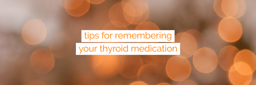 Tips for Remembering Your Thyroid Medication