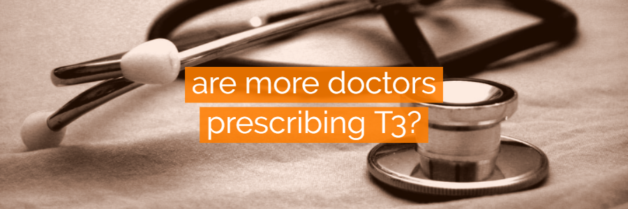 Are More Doctors Prescribing T3 for Hypothyroidism?